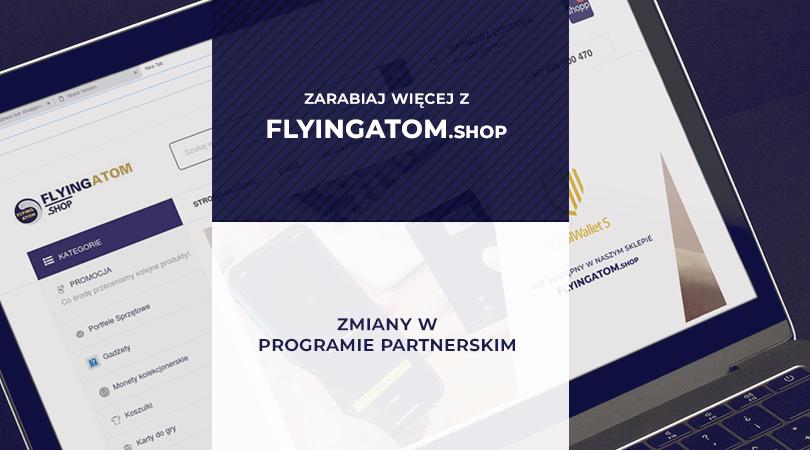 Zmiany w programie partnerskim – zarabiaj więcej z FlyingAtom Shop